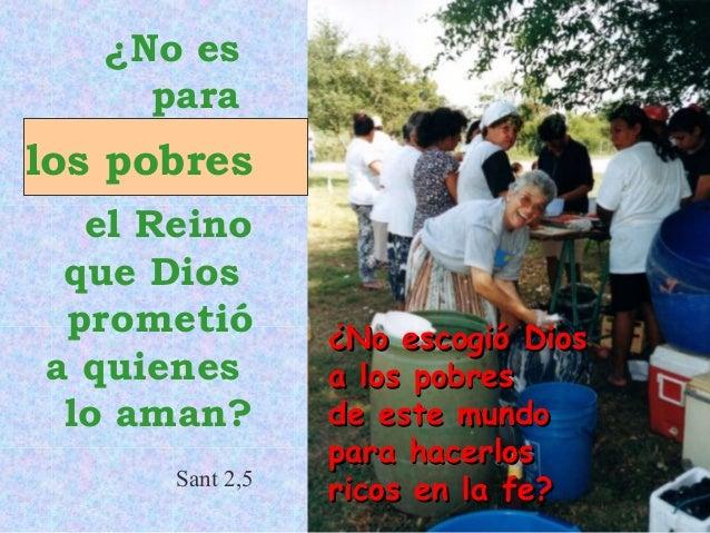 ¿No es para  los pobres el Reino que Dios prometió a quienes lo aman? Sant 2,5  ¿No escogió Dios a los pobres de este mund...