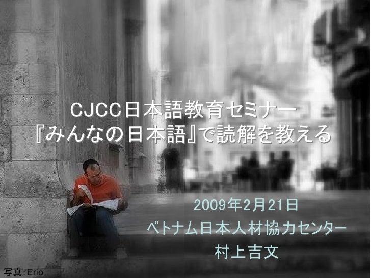CJCC日本語教育セミナー      『みんなの日本語』で読解を教える                 2009年2月21日           ベトナム日本人材協力センター                 村上吉文 写真:Erio