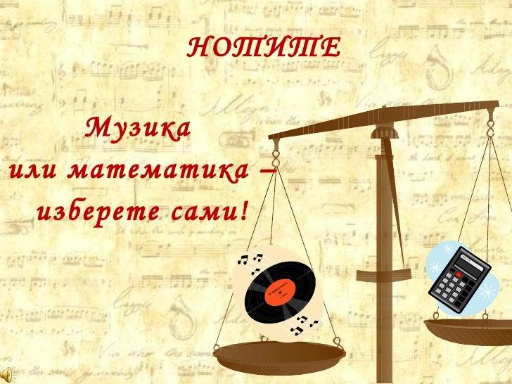НОТИТЕ <ul><li>Музика  </li></ul><ul><li>или математика –  </li></ul><ul><li>изберете сами! </li></ul>