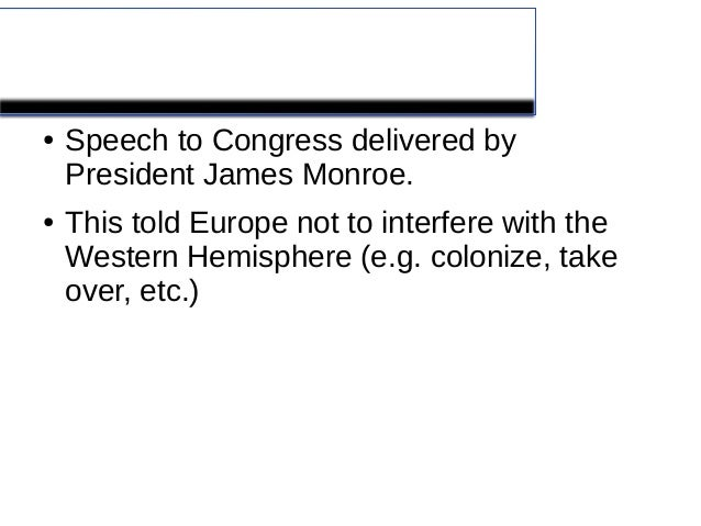 Monroe Doctrine●   Speech to Congress delivered by    President James Monroe.●   This told Europe not to interfere with th...