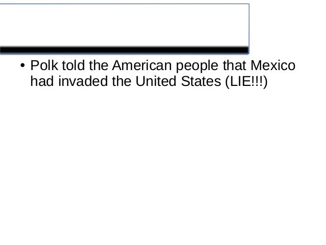 Mexican American War●   Polk told the American people that Mexico    had invaded the United States (LIE!!!)