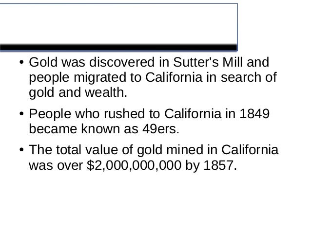 California Gold Rush●   Gold was discovered in Sutters Mill and    people migrated to California in search of    gold and ...