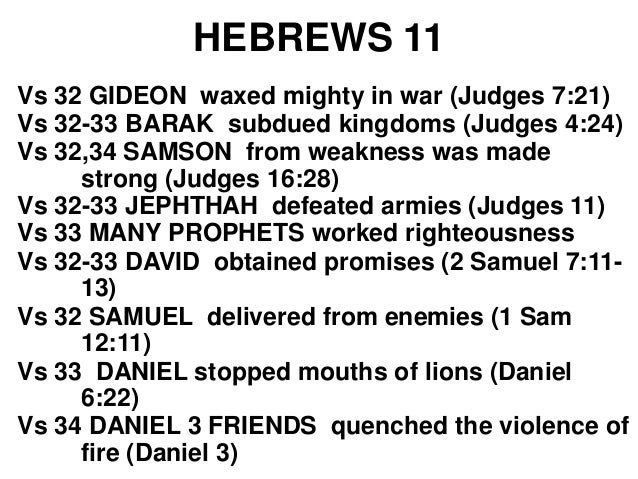 HEBREWS 11 Vs 34 JEHOSHAPHAT saved from a huge army from the east (1 Chron 20) Vs 34 ELIJAH made him strong enough to defe...