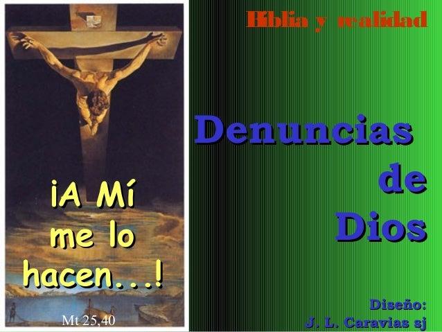 B iblia y realidad  ¡A Mí me lo hacen...! Mt 25,40  Denuncias de Dios Diseño: J. L. Caravias sj