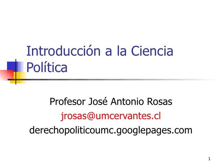 Introducción a la Ciencia Política Profesor José Antonio Rosas [email_address] derechopoliticoumc.googlepages.com