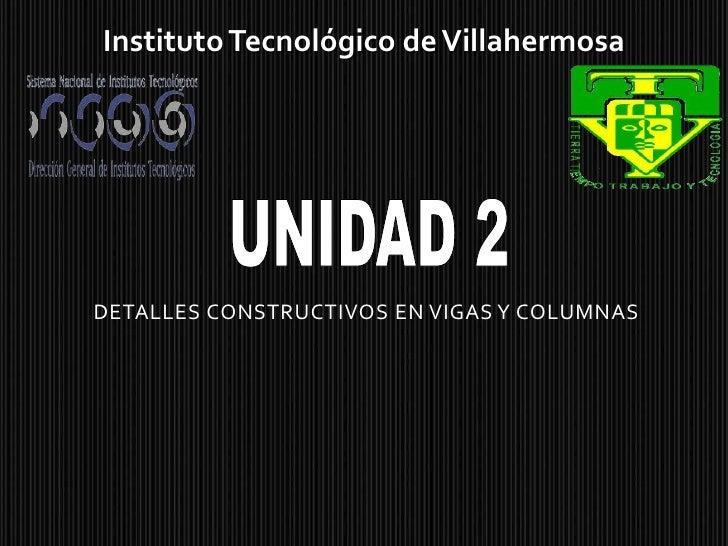 Instituto Tecnológico de Villahermosa<br />UNIDAD 2<br />DETALLES CONSTRUCTIVOS EN VIGAS Y COLUMNAS<br />