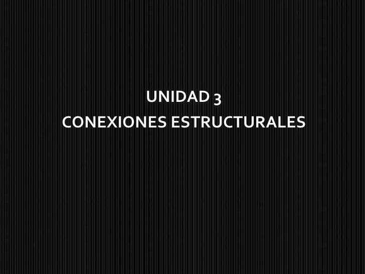 UNIDAD 3 CONEXIONES ESTRUCTURALES