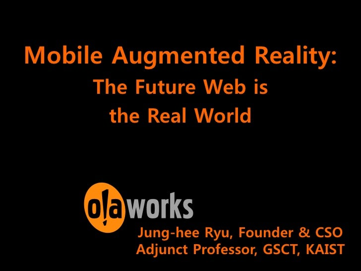 Mobile Augmented Reality:      The Future Web is       the Real World              Jung-hee Ryu, Founder & CSO          Ad...