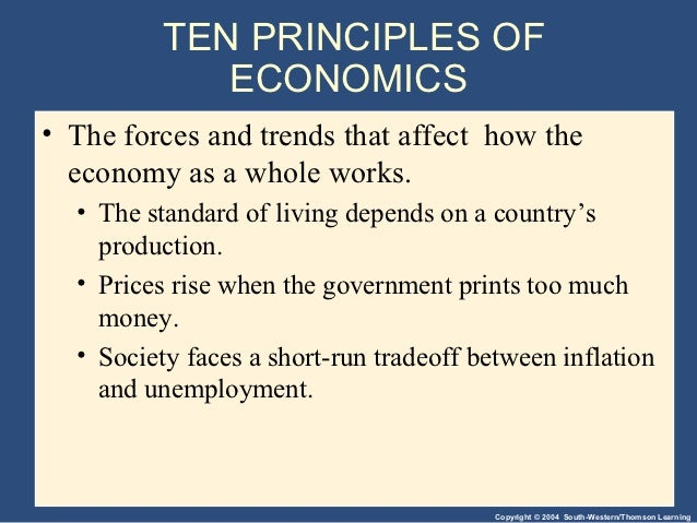 10 principles of economics The first of the ten principles of economics laid down by n gregory mankiw is people face trade-offs principles of macroeconomics, 6th ed 2012, p 4 in language more suited to a high school textbook than a best-selling college textbook, he provides several examples if you study economics.