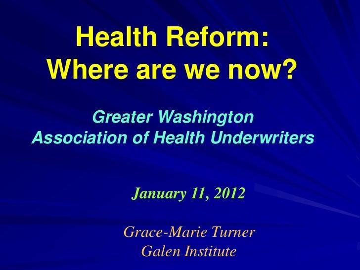 Health Reform: Where are we now?       Greater WashingtonAssociation of Health Underwriters            January 11, 2012   ...