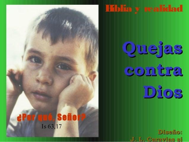 B iblia y realidad  Quejas contra Dios ¿Por qué, Señor? Is 63,17  Diseño: J. L. Caravias sj