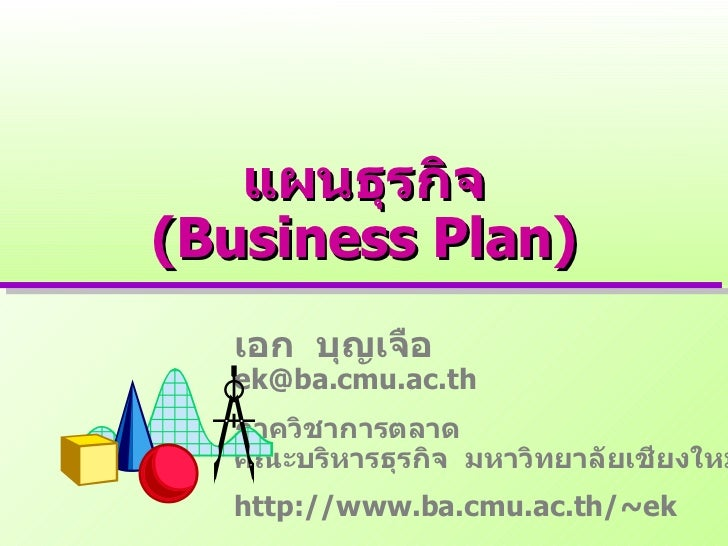 แผนธุรกิจ (Business Plan) เอก  บุญเจือ [email_address] ภาควิชาการตลาด คณะบริหารธุรกิจ  มหาวิทยาลัยเชียงใหม่ http://www.ba....