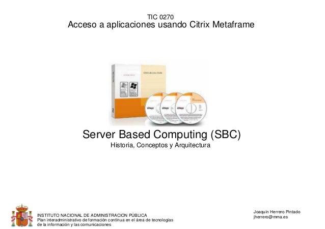 TIC 0270                Acceso a aplicaciones usando Citrix Metaframe                       Server Based Computing (SBC)  ...