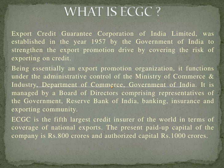 Export Credit Guarantee Corporation of India Limited, wasestablished in the year 1957 by the Government of India tostrengt...