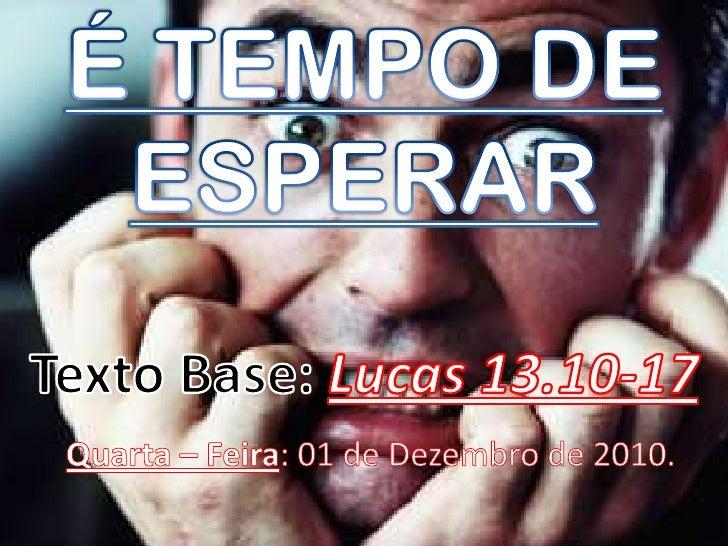 É TEMPO DE ESPERAR<br />Texto Base: Lucas 13.10-17Quarta – Feira: 01 de Dezembro de 2010.<br />