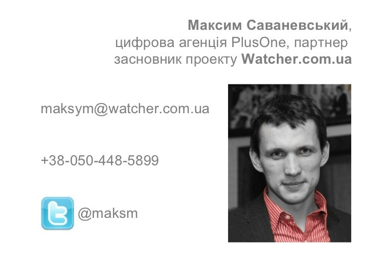 Максим Саваневський , цифрова  агенц ія  PlusOne,  партнер  засновник проекту  Watcher.com.ua [email_address] +38-050-448-...