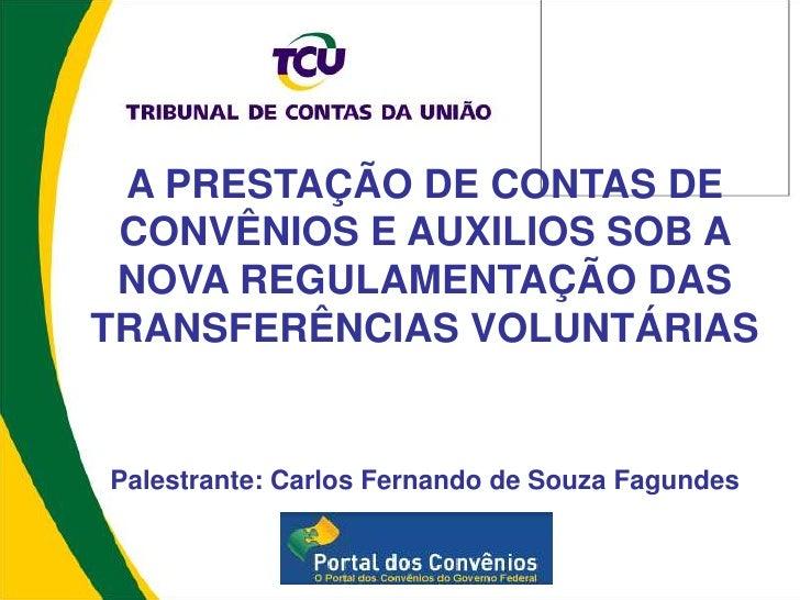 A PRESTAÇÃO DE CONTAS DE CONVÊNIOS E AUXILIOS SOB A NOVA REGULAMENTAÇÃO DASTRANSFERÊNCIAS VOLUNTÁRIASPalestrante: Carlos F...