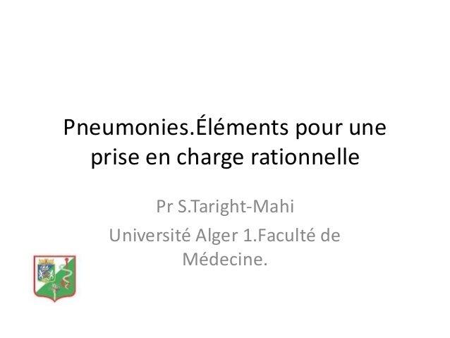Pneumonies.Éléments pour une prise en charge rationnelle Pr S.Taright-Mahi Université Alger 1.Faculté de Médecine.