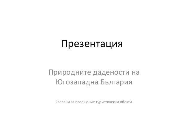 ПрезентацияПриродните дадености на  Югозападна България Желани за посещение туристически обекти