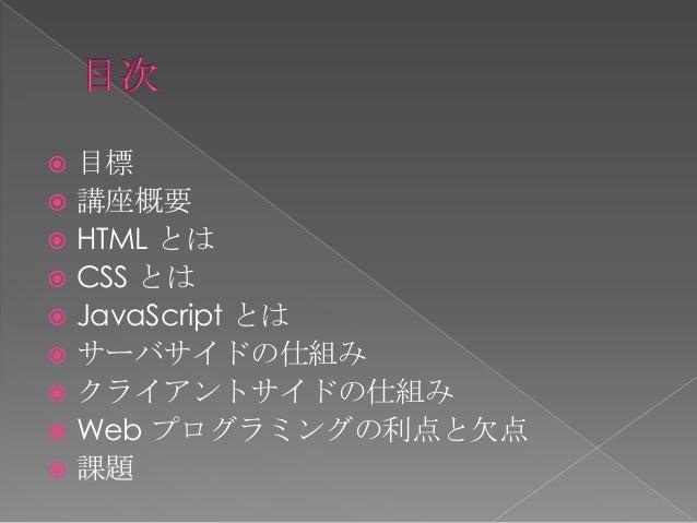  Web に対する興味と知識を深める。 プログラミングの為の思考力を身につける。 簡単なゲームもしくは Web アプリケーションを開発する為の礎を築く。