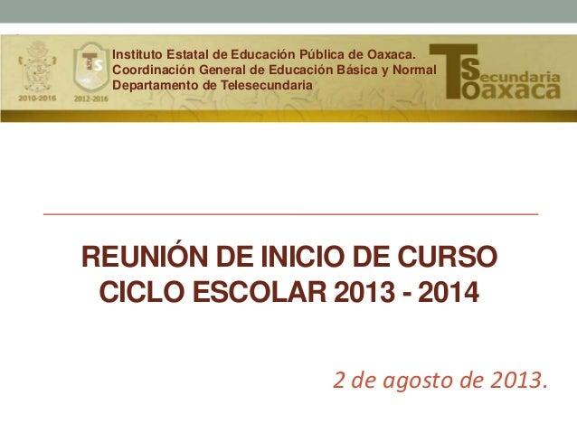 REUNIÓN DE INICIO DE CURSO CICLO ESCOLAR 2013 - 2014 2 de agosto de 2013. Instituto Estatal de Educación Pública de Oaxaca...