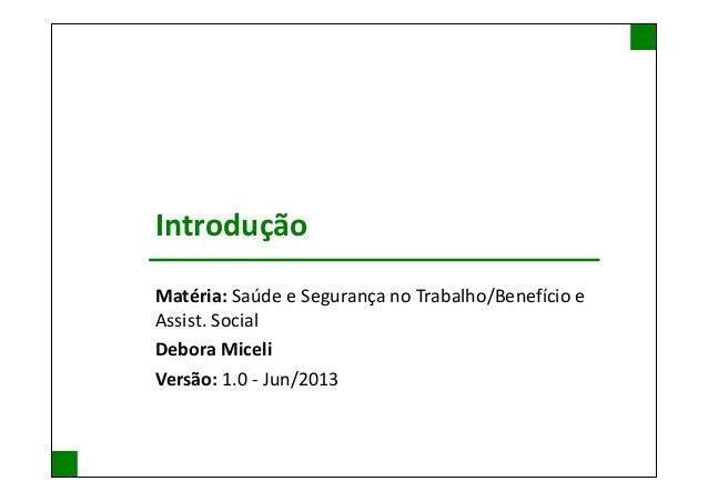 Introdução Matéria: Saúde e Segurança no Trabalho/Benefício e Assist. Social Debora Miceli Versão: 1.0 - Jun/2013