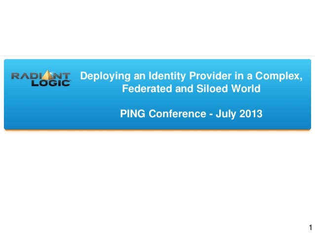 Deploying an Identity Provider in a Complex, Federated and Siloed World PING Conference - July 2013 1
