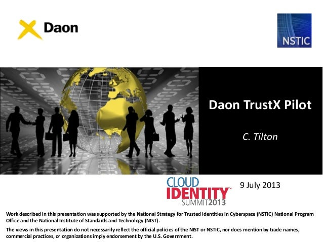 9 July 2013 Daon TrustX Pilot C. Tilton Work described in this presentation was supported by the National Strategy for Tru...