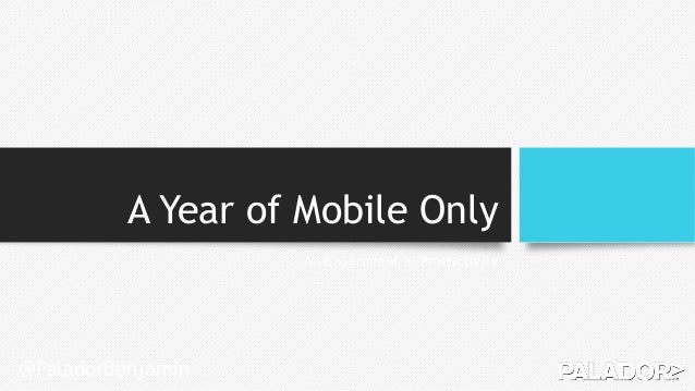 A Year of Mobile Only An Experiment in Productivity @PaladorBenjamin