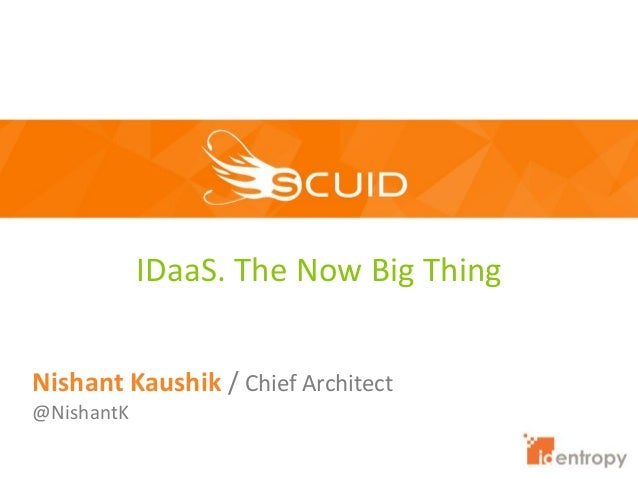IDaaS. The Now Big Thing Nishant Kaushik / Chief Architect @NishantK