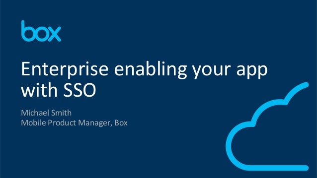 1	    Michael	   Smith	    Mobile	   Product	   Manager,	   Box	    Enterprise	   enabling	   your	   app	    with	   SSO	...