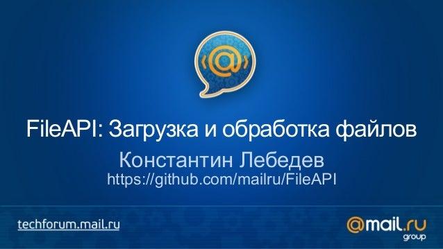 FileAPI: Загрузка и обработка файлов Константин Лебедев https://github.com/mailru/FileAPI