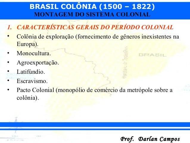 BRASIL COLÔNIA (1500 – 1822) Prof. Darlan CamposProf. Darlan Campos MONTAGEM DO SISTEMA COLONIAL 1. CARACTERÍSTICAS GERAIS...