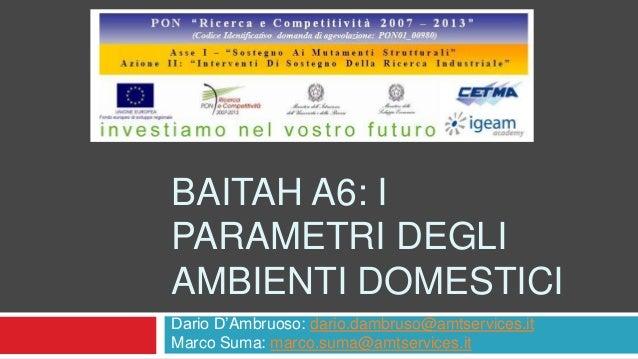 BAITAH A6: I PARAMETRI DEGLI AMBIENTI DOMESTICI Dario D'Ambruoso: dario.dambruso@amtservices.it Marco Suma: marco.suma@amt...