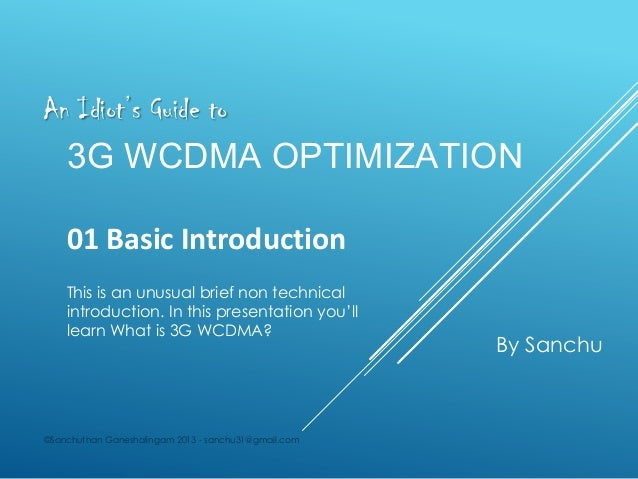 An Idiot's Guide to  3G WCDMA OPTIMIZATION 01 Basic Introduction This is an unusual brief non technical introduction. In t...