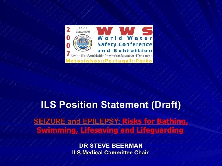 ILS Position Statement (Draft) SEIZURE and EPILEPSY:  Risks for Bathing, Swimming, Lifesaving and Lifeguarding   DR STEVE ...