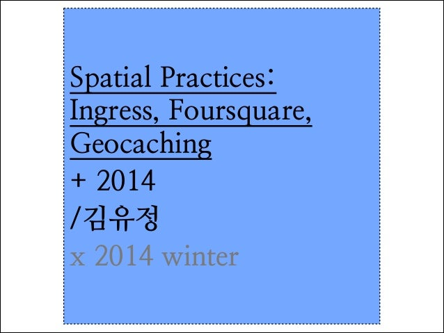Spatial Practices: Ingress, Foursquare, Geocaching	  + 2014	  /김유정 x 2014 winter
