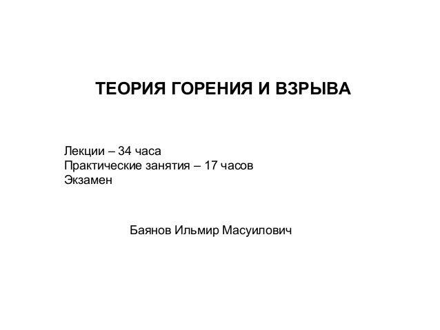 ТЕОРИЯ ГОРЕНИЯ И ВЗРЫВА  Лекции – 34 часа Практические занятия – 17 часов Экзамен  Баянов Ильмир Масуилович