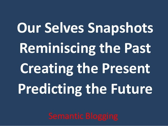 Our Selves Snapshots Reminiscing the Past Creating the Present Predicting the Future Semantic Blogging