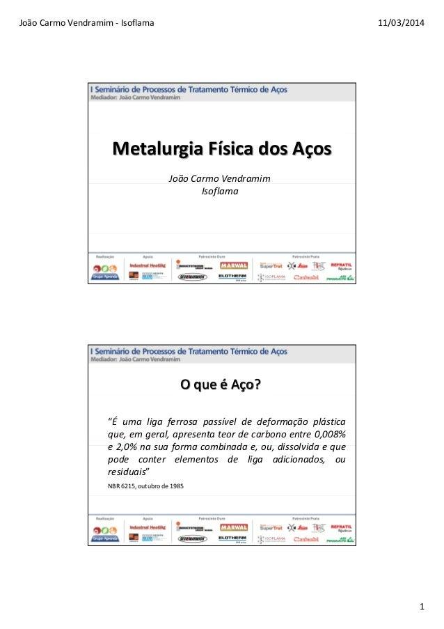 """João Carmo Vendramim - Isoflama 11/03/2014 1 Metalurgia Física dos Aços João Carmo Vendramim Isoflama O que é Aço? """"É uma ..."""