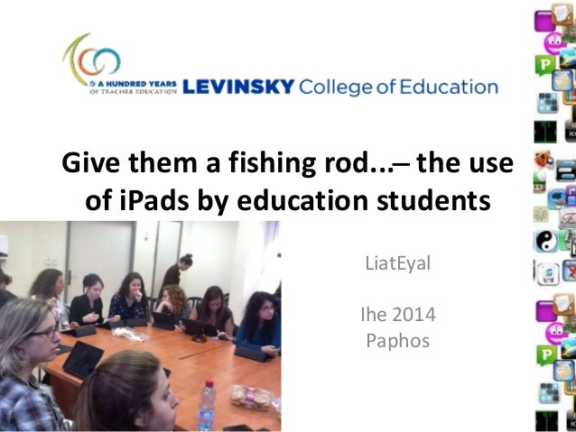 Give them a fishing rod... ̶ the use of iPads by education students LiatEyal Ihe 2014 Paphos