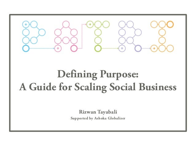 Defining Purpose: A Guide for Scaling Social Business Rizwan Tayabali Supported by Ashoka Globalizer
