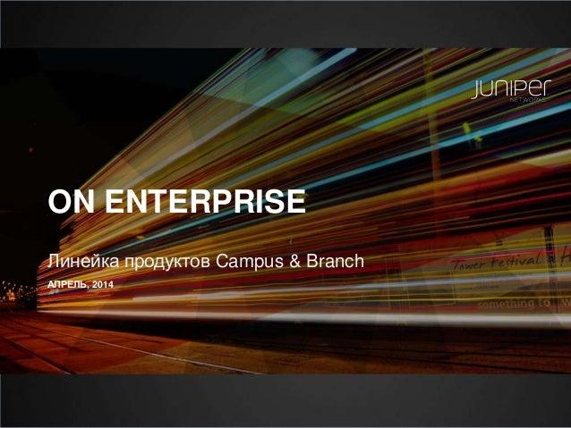 ON ENTERPRISE Линейка продуктов Campus & Branch АПРЕЛЬ, 2014
