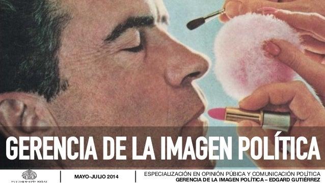 GERENCIA DE LA IMAGEN POLÍTICA – EDGARD GUTIÉRREZ ESPECIALIZACIÓN EN OPINIÓN PÚBICA Y COMUNICACIÓN POLÍTICA MAYO-JULIO 201...