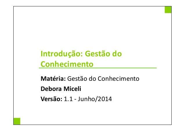 Introdução: Gestão do Conhecimento Matéria: Gestão do Conhecimento Debora Miceli Versão: 1.1 - Junho/2014