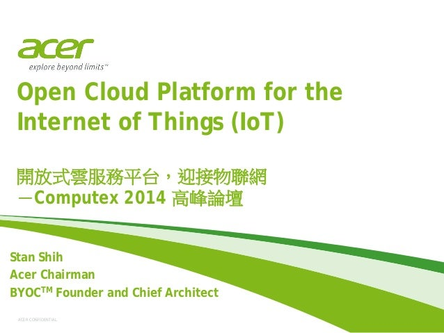 ACER CONFIDENTIAL Open Cloud Platform for the Internet of Things (IoT) 開放式雲服務平台,迎接物聯網 -Computex 2014 高峰論壇 Stan Shih Acer C...