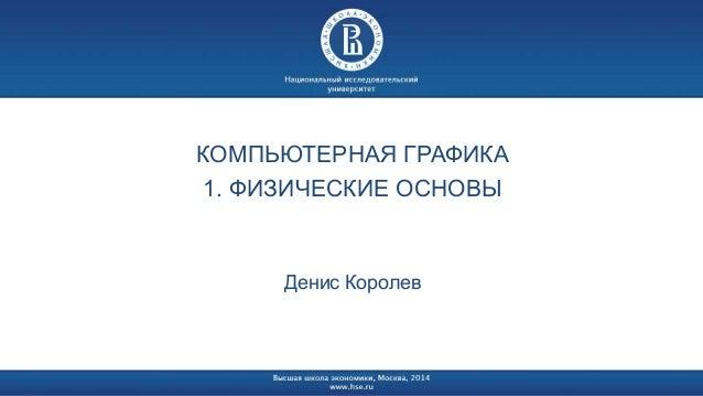 КОМПЬЮТЕРНАЯ ГРАФИКА 1. ФИЗИЧЕСКИЕ ОСНОВЫ Денис Королев
