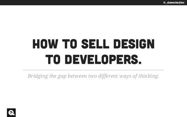 @_davestadler How to sell design  to developers. Bridging the gap between two different ways of thinking. @_davestadler
