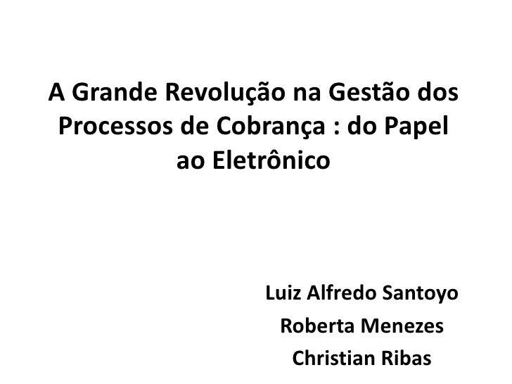A Grande RevoluçãonaGestão dos Processos de Cobrança : do PapelaoEletrônico<br />Luiz Alfredo Santoyo<br />Roberta Menezes...