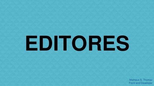 EDITORES  Matheus S. Thomaz  Front-end Developer